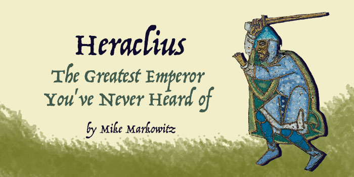 Heraclius: The Greatest Emperor You've Never Heard of